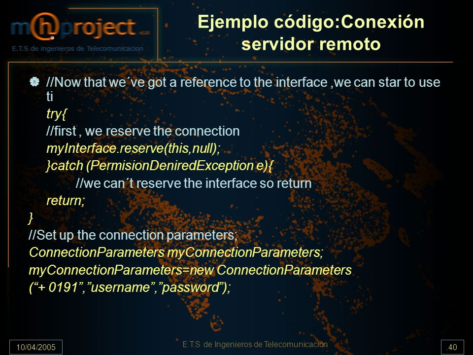 10/04/2005.40 E.T.S de Ingenieros de Telecomunicación Ejemplo código:Conexión servidor remoto //Now that we´ve got a reference to the interface,we can star to use ti try{ //first, we reserve the connection myInterface.reserve(this,null); }catch (PermisionDeniredException e){ //we can´t reserve the interface so return return; } //Set up the connection parameters; ConnectionParameters myConnectionParameters; myConnectionParameters=new ConnectionParameters (+ 0191,username,password);
