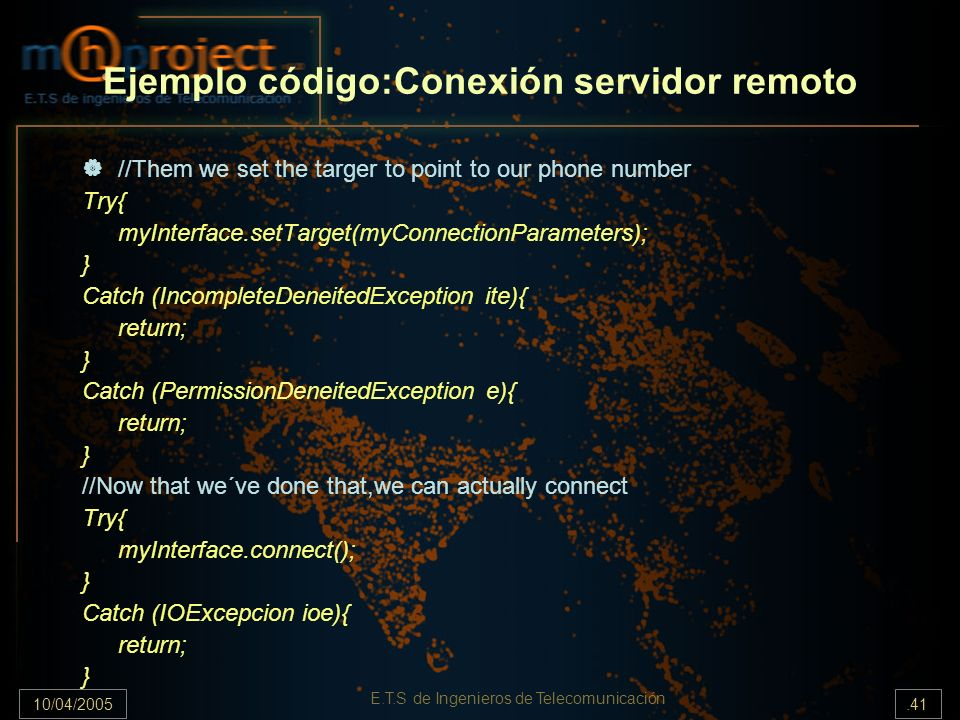 10/04/2005.41 E.T.S de Ingenieros de Telecomunicación Ejemplo código:Conexión servidor remoto //Them we set the targer to point to our phone number Try{ myInterface.setTarget(myConnectionParameters); } Catch (IncompleteDeneitedException ite){ return; } Catch (PermissionDeneitedException e){ return; } //Now that we´ve done that,we can actually connect Try{ myInterface.connect(); } Catch (IOExcepcion ioe){ return; }