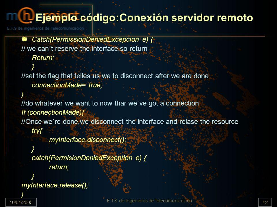 10/04/2005.42 E.T.S de Ingenieros de Telecomunicación Ejemplo código:Conexión servidor remoto Catch(PermissionDeniedExcepcion e) { // we can´t reserve