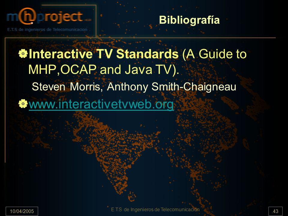10/04/2005.43 E.T.S de Ingenieros de Telecomunicación Bibliografía Interactive TV Standards (A Guide to MHP,OCAP and Java TV). Steven Morris, Anthony