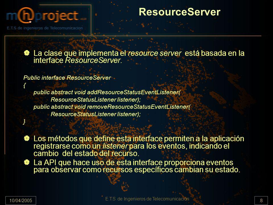 10/04/2005.8 E.T.S de Ingenieros de Telecomunicación ResourceServer La clase que implementa el resource server está basada en la interface ResourceSer