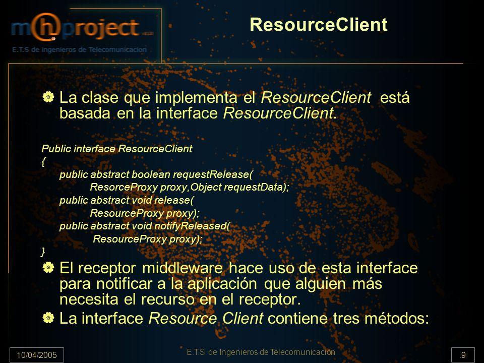 10/04/2005.9 E.T.S de Ingenieros de Telecomunicación ResourceClient La clase que implementa el ResourceClient está basada en la interface ResourceClie