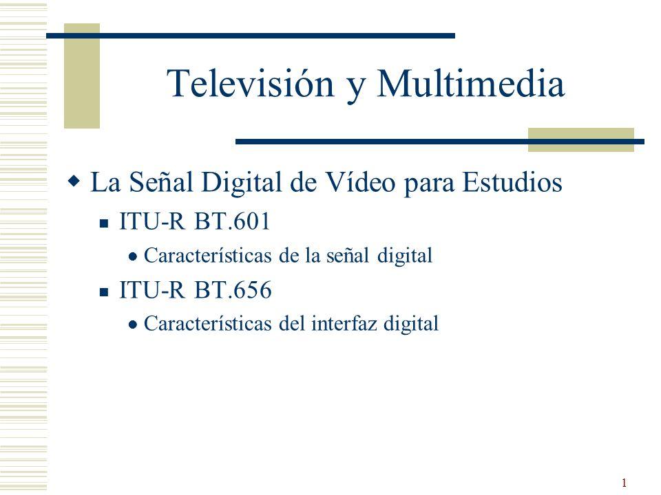 2 ITU-R BT.601 y BT.656 BT.601-5 Parámetros de codificación de televisión digital para estudios con formatos de imagen normal 4:3 y de pantalla ancha 16:9 BT.656-5 Interfaces para las señales de vídeo con componentes digitales en sistemas de televisión de 525 líneas y 625 líneas que funcionan en el nivel 4:2:2 de la recomendación UIT-R BT.601 (parte A) BT.1364 Formato de las señales de datos auxiliares transportadas en las interfaces de estudio con componente digital BT.1381-1 Interfaz de transporte basada en la estructura de interfaz digital en serie para señales de televisión comprimidas en la producción de televisión en red conforme a las Recomendaciones UIT-R BT.656 y UIT-R BT.1302