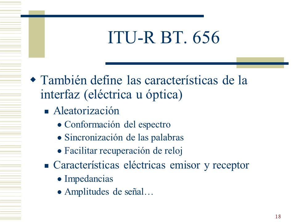 18 ITU-R BT. 656 También define las características de la interfaz (eléctrica u óptica) Aleatorización Conformación del espectro Sincronización de las