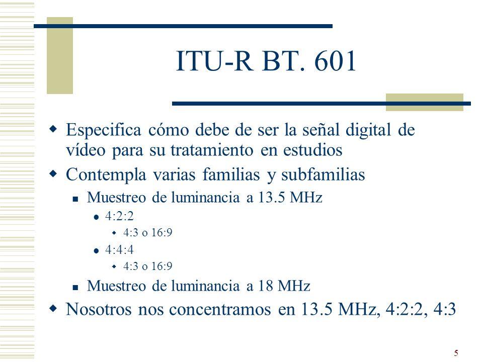 5 ITU-R BT. 601 Especifica cómo debe de ser la señal digital de vídeo para su tratamiento en estudios Contempla varias familias y subfamilias Muestreo