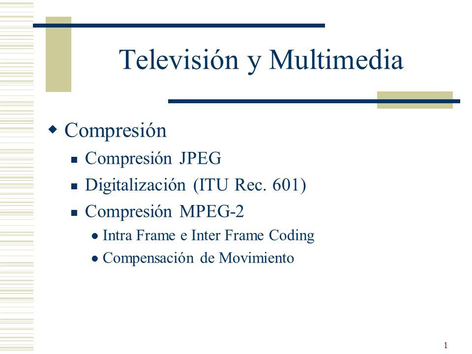 1 Televisión y Multimedia Compresión Compresión JPEG Digitalización (ITU Rec. 601) Compresión MPEG-2 Intra Frame e Inter Frame Coding Compensación de
