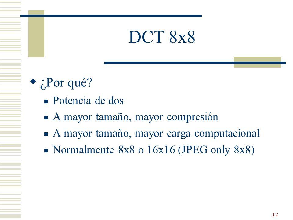 12 DCT 8x8 ¿ Por qué? Potencia de dos A mayor tamaño, mayor compresión A mayor tamaño, mayor carga computacional Normalmente 8x8 o 16x16 (JPEG only 8x