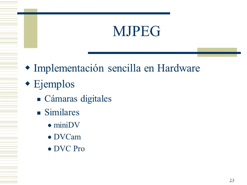23 MJPEG Implementación sencilla en Hardware Ejemplos Cámaras digitales Similares miniDV DVCam DVC Pro