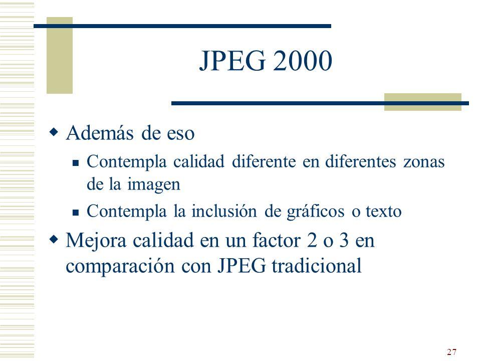 27 JPEG 2000 Además de eso Contempla calidad diferente en diferentes zonas de la imagen Contempla la inclusión de gráficos o texto Mejora calidad en u
