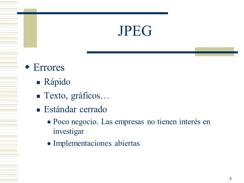 4 JPEG Errores Rápido Texto, gráficos… Estándar cerrado Poco negocio. Las empresas no tienen interés en investigar Implementaciones abiertas