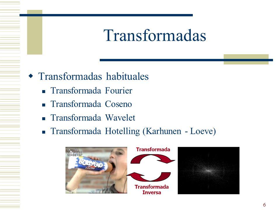 6 Transformadas Transformadas habituales Transformada Fourier Transformada Coseno Transformada Wavelet Transformada Hotelling (Karhunen - Loeve)