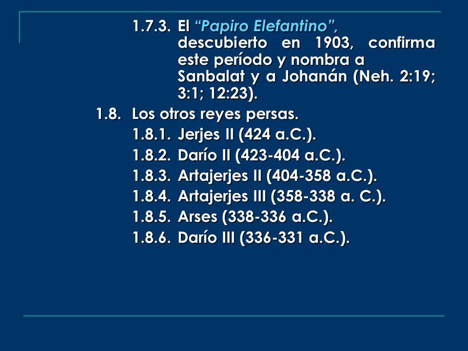1.7.3.El Papiro Elefantino, descubierto en 1903, confirma este período y nombra a Sanbalat y a Johanán (Neh. 2:19; 3:1; 12:23). 1.8.Los otros reyes pe