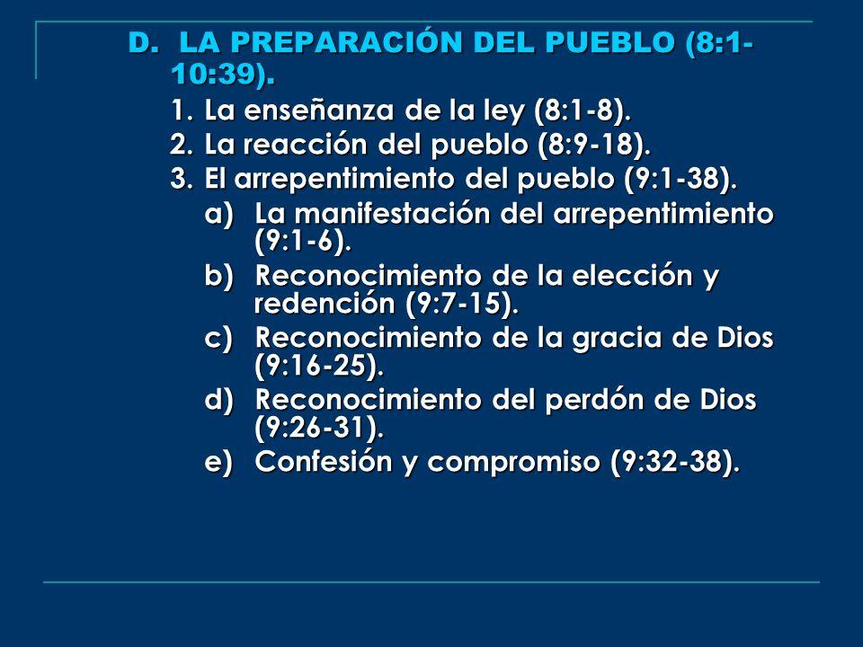 D. LA PREPARACIÓN DEL PUEBLO (8:1- 10:39). 1.La enseñanza de la ley (8:1-8). 2.La reacción del pueblo (8:9-18). 3.El arrepentimiento del pueblo (9:1-3