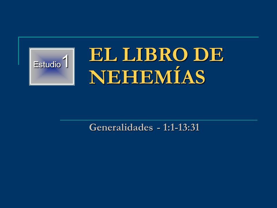 Estudio 1 EL LIBRO DE NEHEMÍAS Generalidades - 1:1-13:31