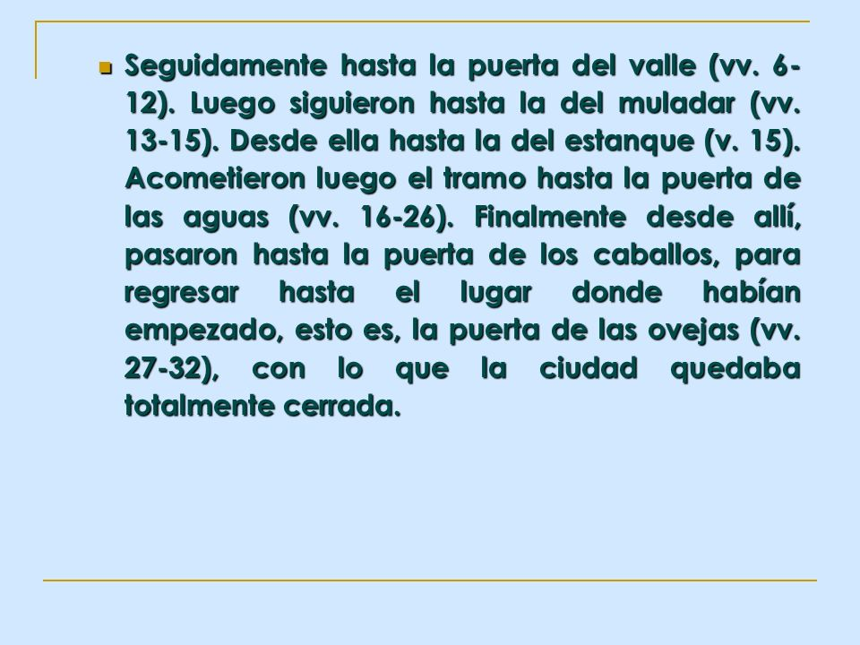 Seguidamente hasta la puerta del valle (vv. 6- 12). Luego siguieron hasta la del muladar (vv. 13-15). Desde ella hasta la del estanque (v. 15). Acomet