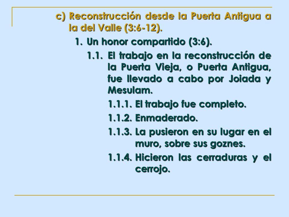 c)Reconstrucción desde la Puerta Antigua a la del Valle (3:6-12). 1.Un honor compartido (3:6). 1.1.El trabajo en la reconstrucción de la Puerta Vieja,