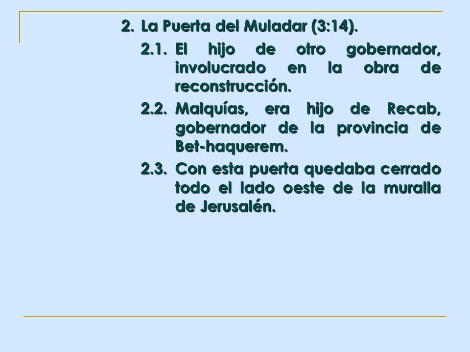 2. La Puerta del Muladar (3:14). 2.1.El hijo de otro gobernador, involucrado en la obra de reconstrucción. 2.2.Malquías, era hijo de Recab, gobernador