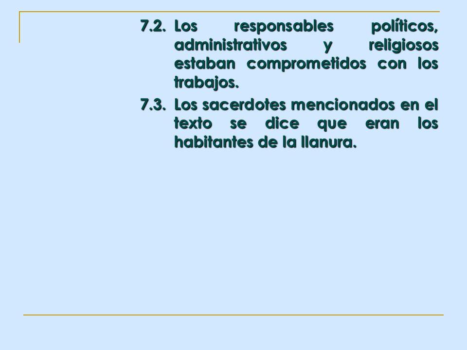 7.2.Los responsables políticos, administrativos y religiosos estaban comprometidos con los trabajos. 7.3.Los sacerdotes mencionados en el texto se dic