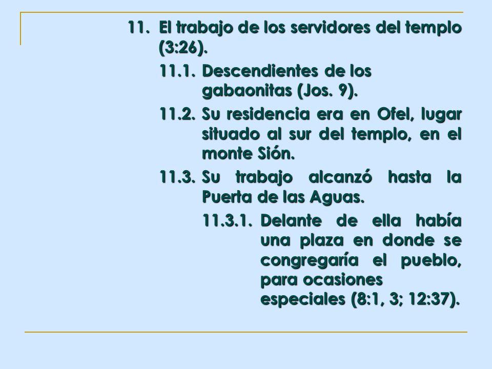 11. El trabajo de los servidores del templo (3:26). 11.1.Descendientes de los gabaonitas (Jos. 9). 11.2.Su residencia era en Ofel, lugar situado al su