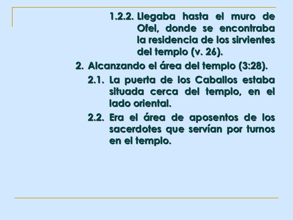 1.2.2.Llegaba hasta el muro de Ofel, donde se encontraba la residencia de los sirvientes del templo (v. 26). 2. Alcanzando el área del templo (3:28).