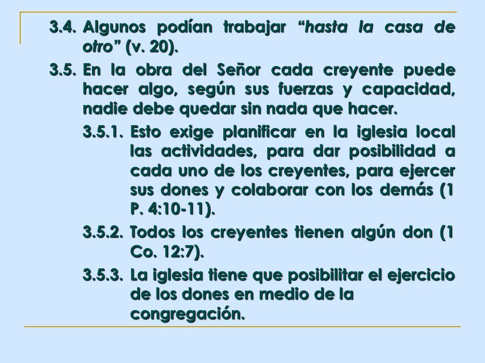 3.4.Algunos podían trabajar hasta la casa de otro (v. 20). 3.5.En la obra del Señor cada creyente puede hacer algo, según sus fuerzas y capacidad, nad