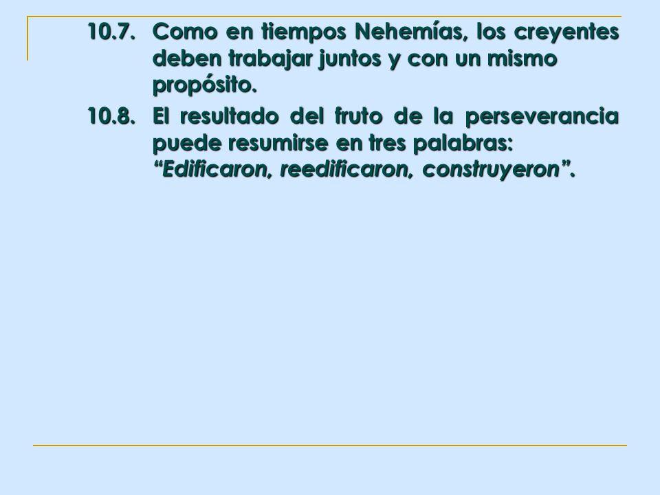10.7.Como en tiempos Nehemías, los creyentes deben trabajar juntos y con un mismo propósito. 10.8.El resultado del fruto de la perseverancia puede res