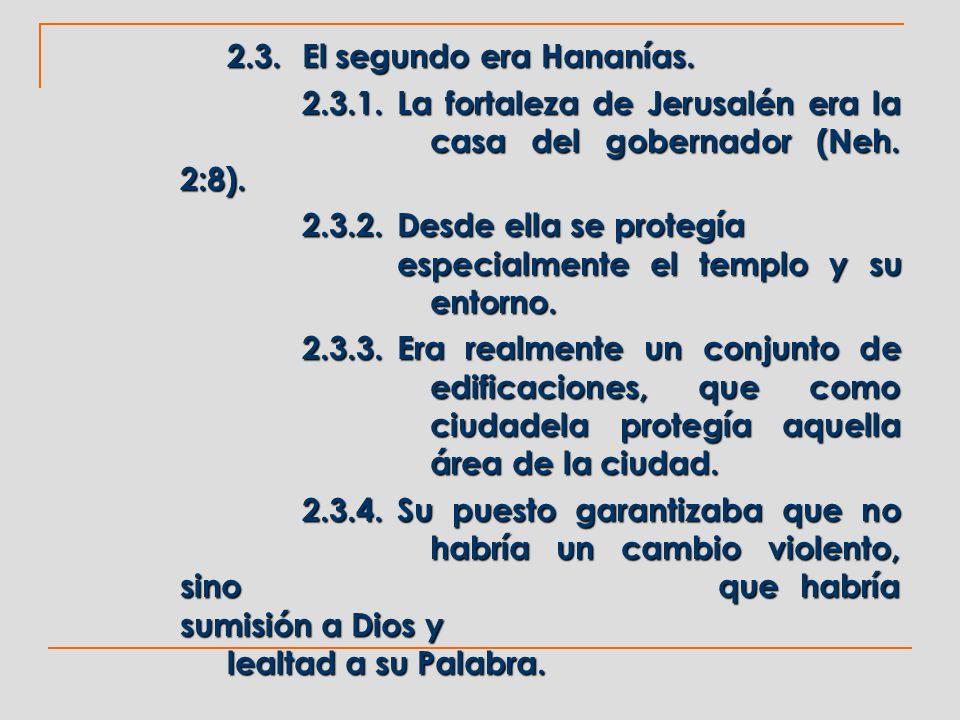 2.3.El segundo era Hananías. 2.3.1.La fortaleza de Jerusalén era la casa del gobernador (Neh. 2:8). 2.3.2.Desde ella se protegía especialmente el temp