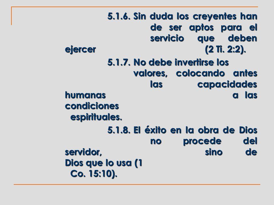 5.1.6.Sin duda los creyentes han de ser aptos para el servicio que deben ejercer (2 Ti. 2:2). 5.1.7.No debe invertirse los valores, colocando antes la