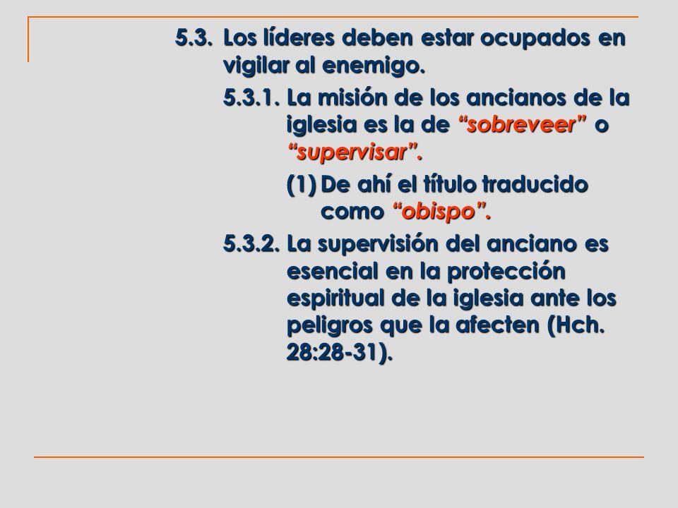 5.3.Los líderes deben estar ocupados en vigilar al enemigo. 5.3.1.La misión de los ancianos de la iglesia es la de sobreveer o supervisar. (1)De ahí e