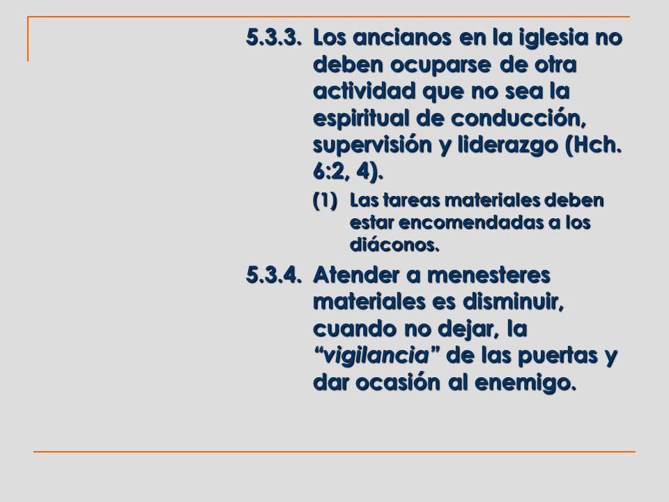 5.3.3.Los ancianos en la iglesia no deben ocuparse de otra actividad que no sea la espiritual de conducción, supervisión y liderazgo (Hch. 6:2, 4). (1