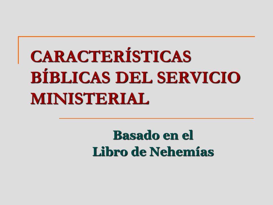 CARACTERÍSTICAS BÍBLICAS DEL SERVICIO MINISTERIAL Basado en el Libro de Nehemías