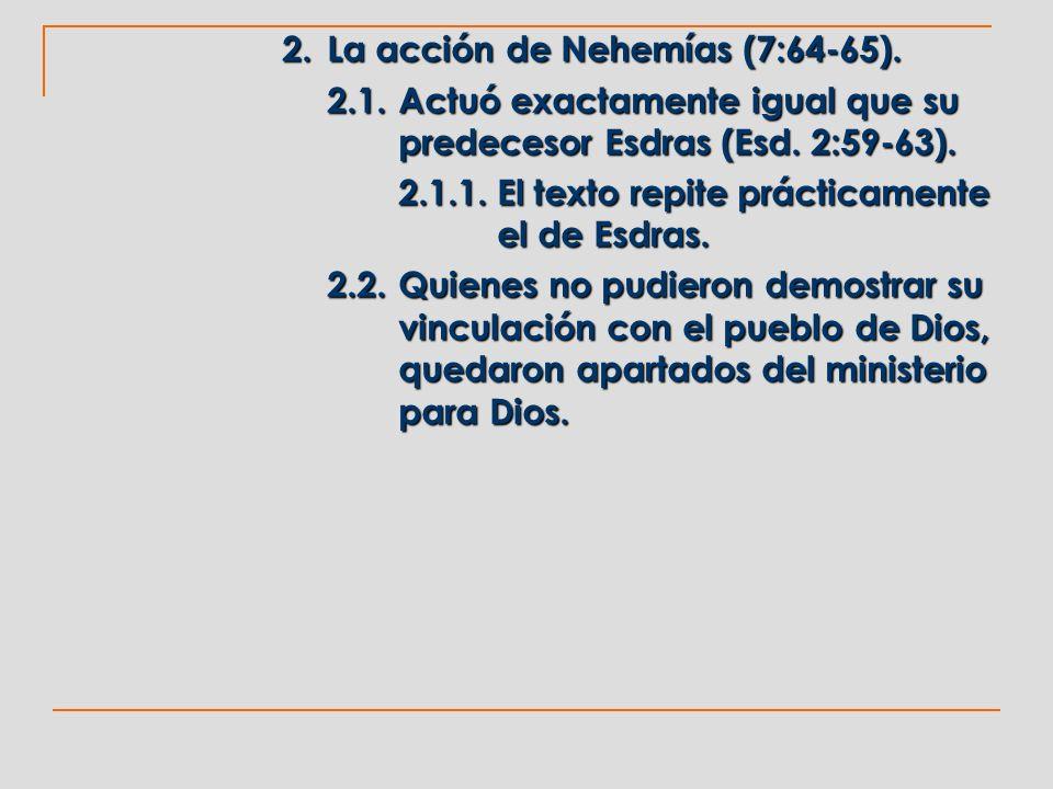 2. La acción de Nehemías (7:64-65). 2.1.Actuó exactamente igual que su predecesor Esdras (Esd. 2:59-63). 2.1.1.El texto repite prácticamente el de Esd