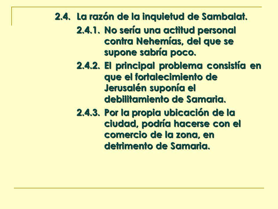 2.4.La razón de la inquietud de Sambalat. 2.4.1.No sería una actitud personal contra Nehemías, del que se supone sabría poco. 2.4.2.El principal probl