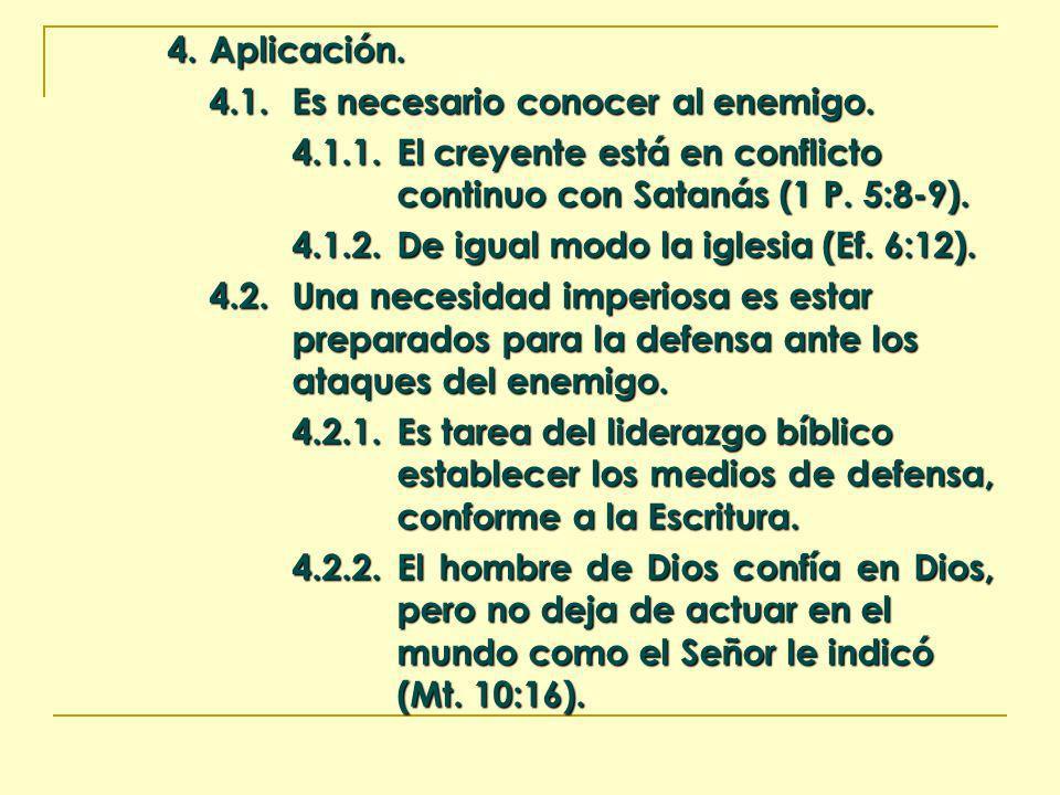 4. Aplicación. 4.1.Es necesario conocer al enemigo. 4.1.1.El creyente está en conflicto continuo con Satanás (1 P. 5:8-9). 4.1.2.De igual modo la igle