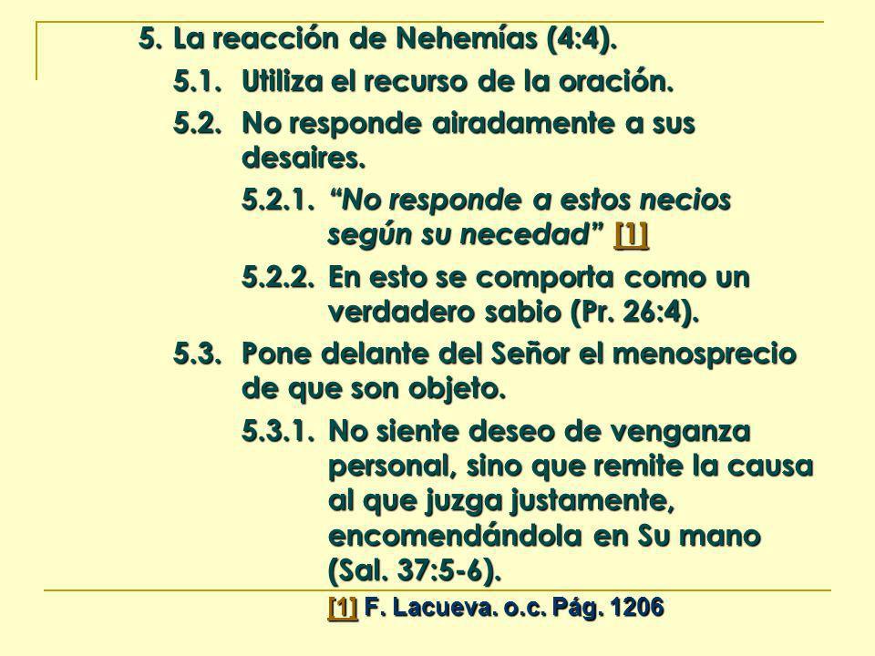 5. La reacción de Nehemías (4:4). 5.1.Utiliza el recurso de la oración. 5.2.No responde airadamente a sus desaires. 5.2.1.No responde a estos necios s