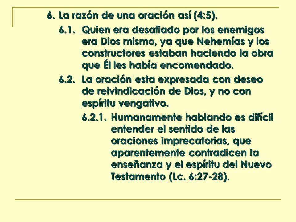 6.La razón de una oración así (4:5). 6.1.Quien era desafiado por los enemigos era Dios mismo, ya que Nehemías y los constructores estaban haciendo la