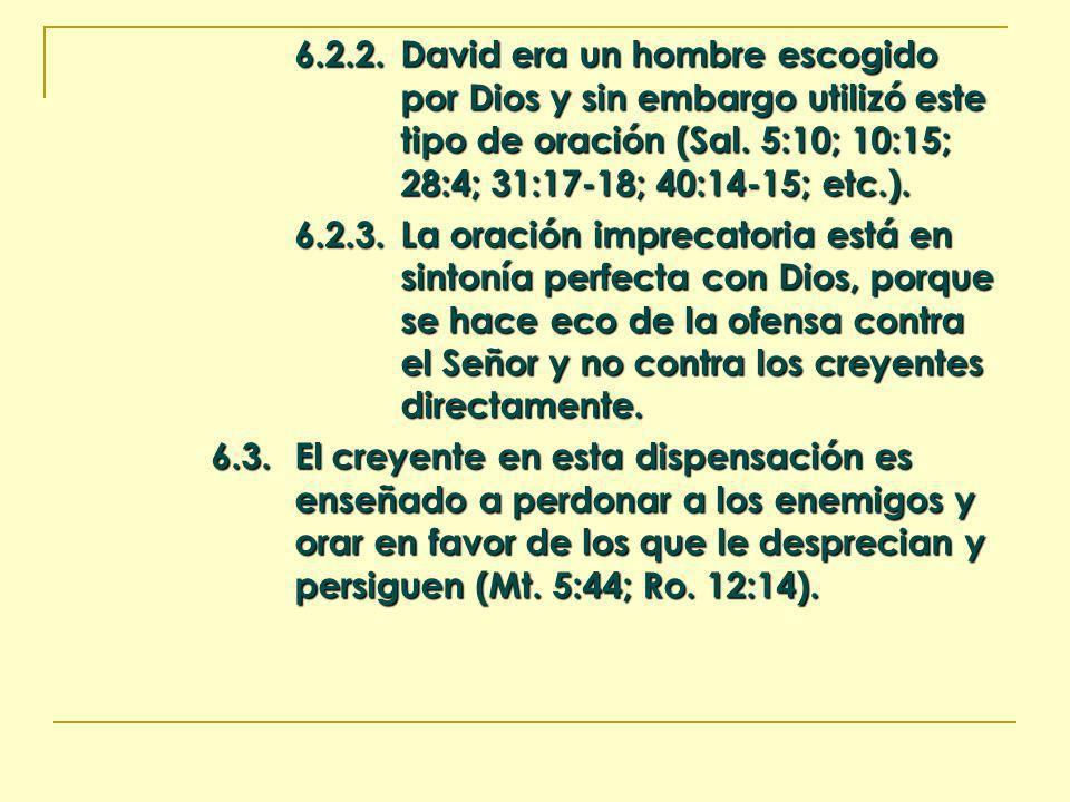 6.2.2.David era un hombre escogido por Dios y sin embargo utilizó este tipo de oración (Sal. 5:10; 10:15; 28:4; 31:17-18; 40:14-15; etc.). 6.2.3.La or
