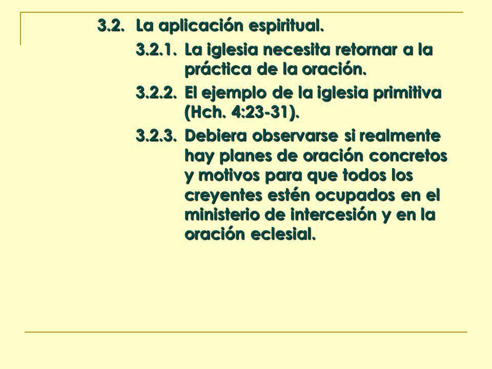3.2.La aplicación espiritual. 3.2.1.La iglesia necesita retornar a la práctica de la oración. 3.2.2.El ejemplo de la iglesia primitiva (Hch. 4:23-31).