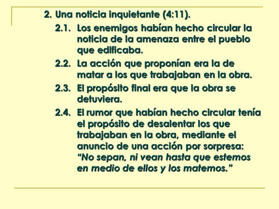 2. Una noticia inquietante (4:11). 2.1.Los enemigos habían hecho circular la noticia de la amenaza entre el pueblo que edificaba. 2.2.La acción que pr