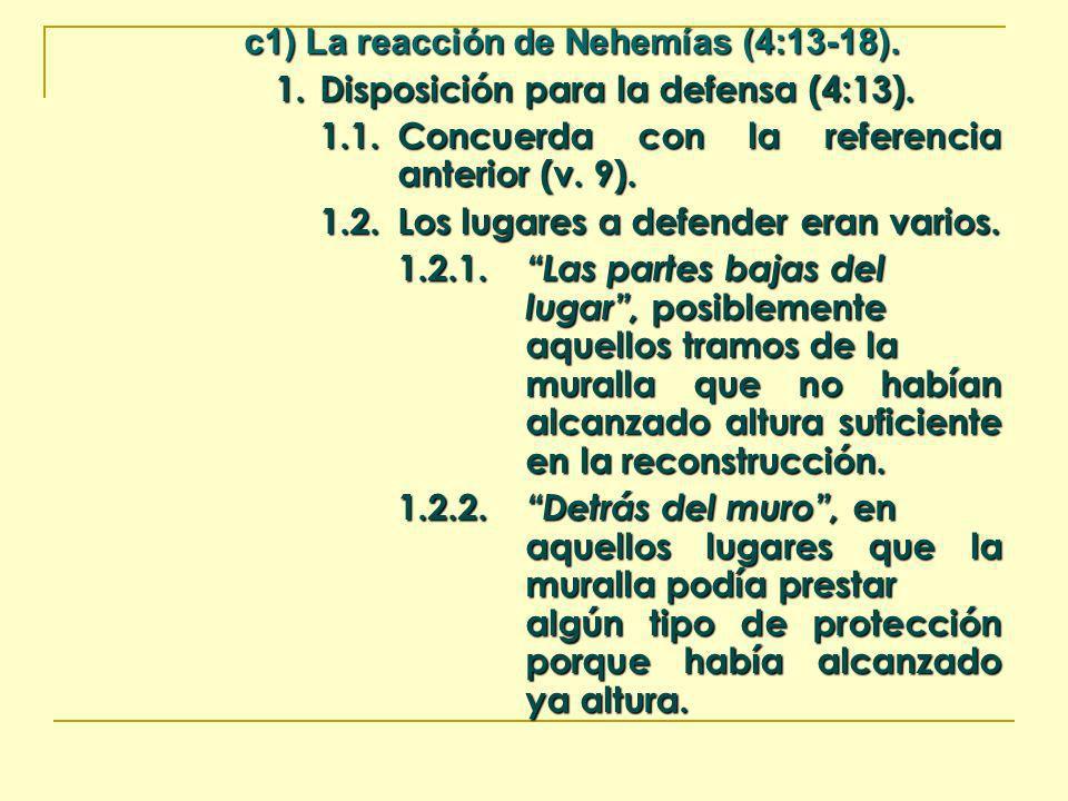 c1) La reacción de Nehemías (4:13-18). 1.Disposición para la defensa (4:13). 1.1.Concuerda con la referencia anterior (v. 9). 1.2.Los lugares a defend
