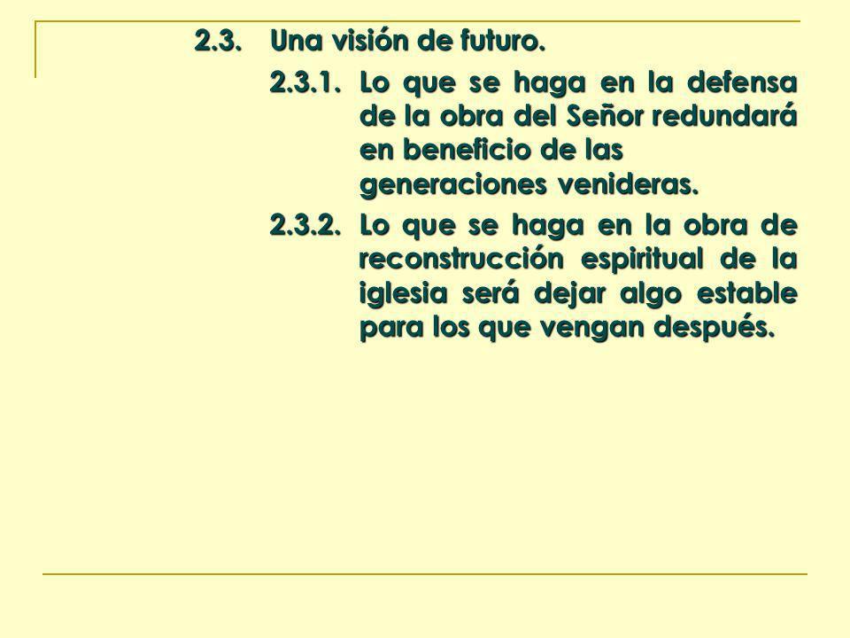2.3. Una visión de futuro. 2.3.1.Lo que se haga en la defensa de la obra del Señor redundará en beneficio de las generaciones venideras. 2.3.2.Lo que