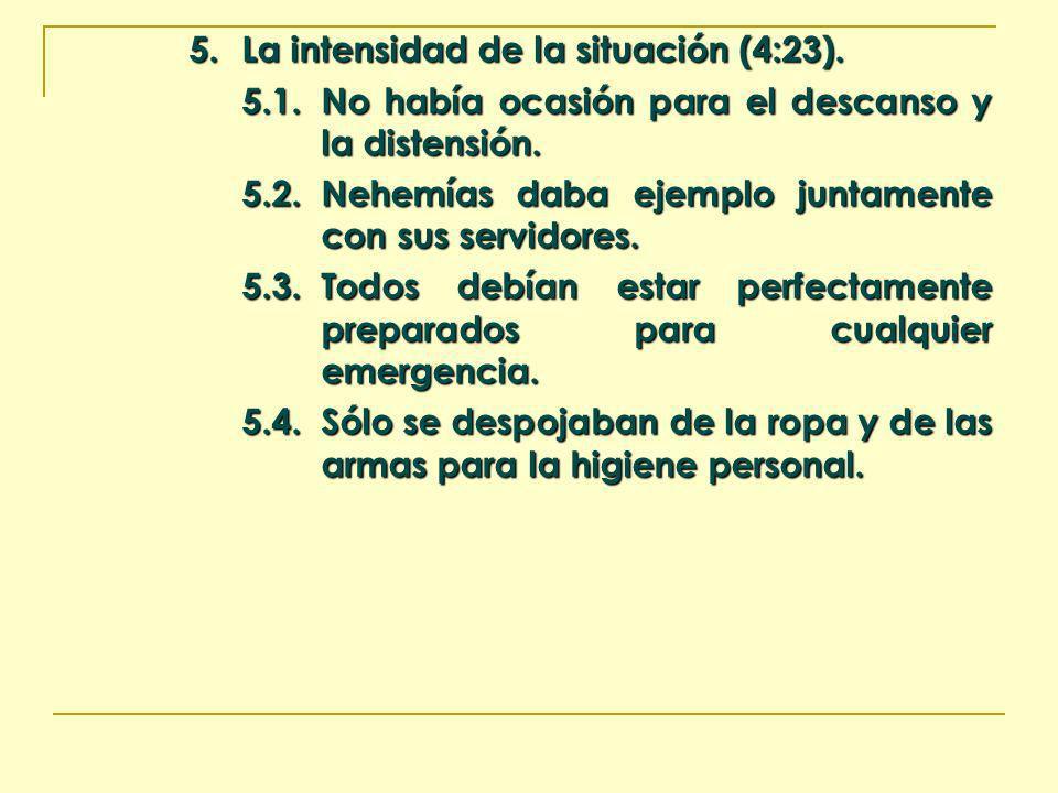 5. La intensidad de la situación (4:23). 5.1.No había ocasión para el descanso y la distensión. 5.2.Nehemías daba ejemplo juntamente con sus servidore