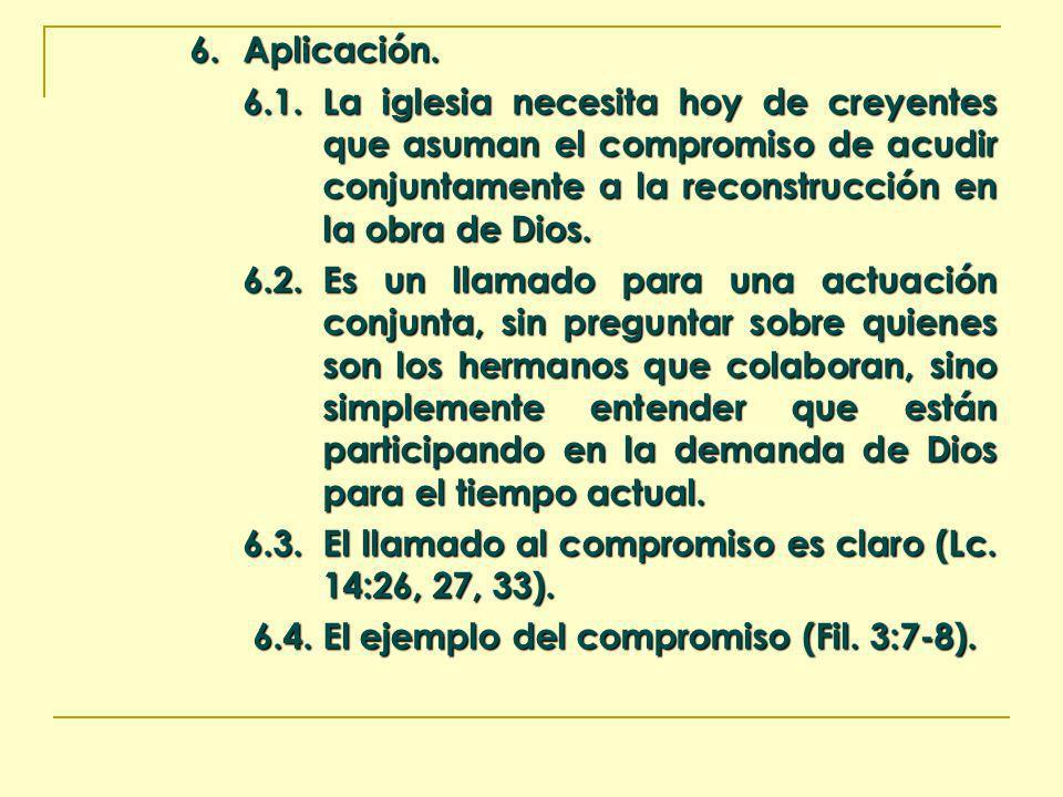 6. Aplicación. 6.1.La iglesia necesita hoy de creyentes que asuman el compromiso de acudir conjuntamente a la reconstrucción en la obra de Dios. 6.2.E