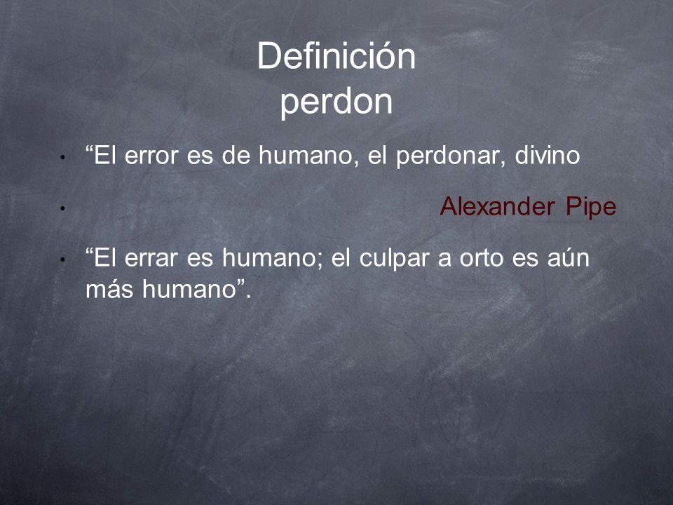 Definición perdon El error es de humano, el perdonar, divino Alexander Pipe El errar es humano; el culpar a orto es aún más humano.
