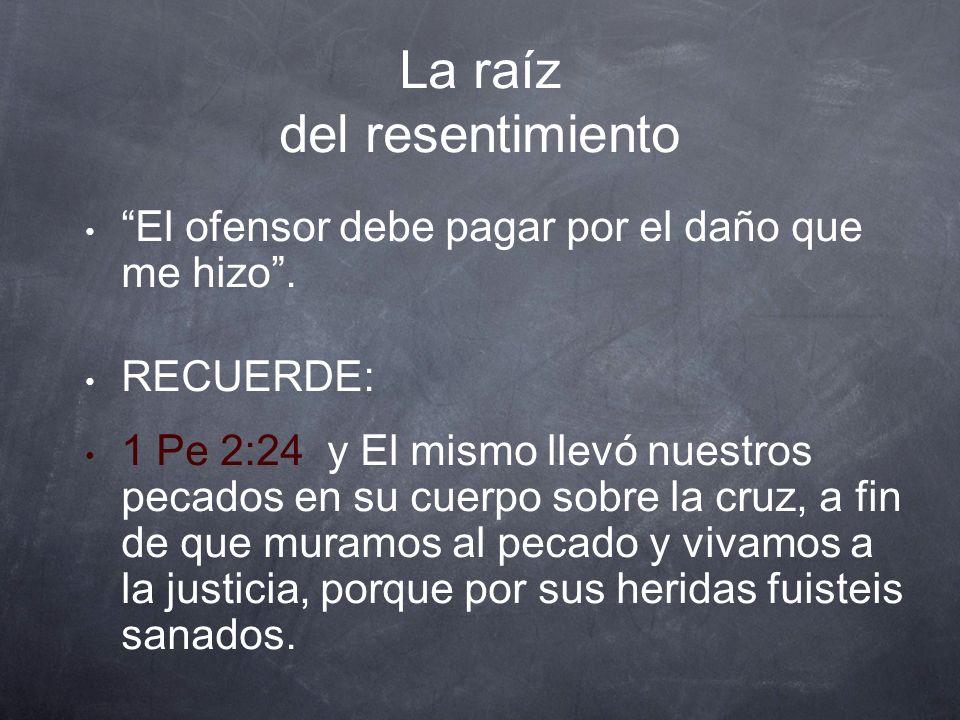 La raíz del resentimiento El ofensor debe pagar por el daño que me hizo. RECUERDE: 1 Pe 2:24 y El mismo llevó nuestros pecados en su cuerpo sobre la c