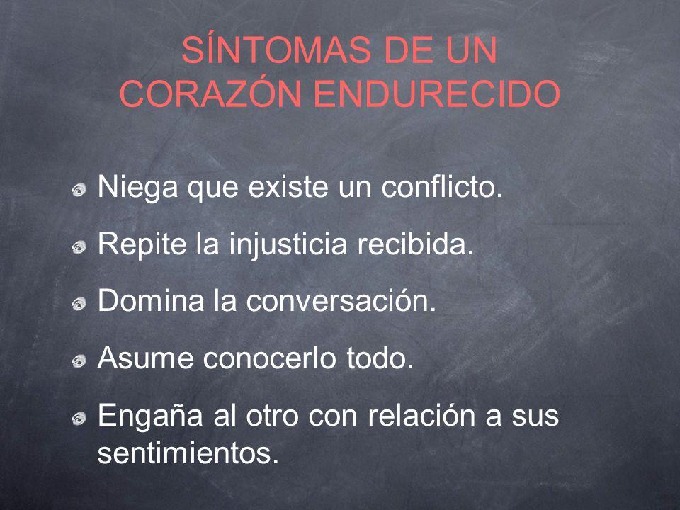 SÍNTOMAS DE UN CORAZÓN ENDURECIDO Niega que existe un conflicto. Repite la injusticia recibida. Domina la conversación. Asume conocerlo todo. Engaña a