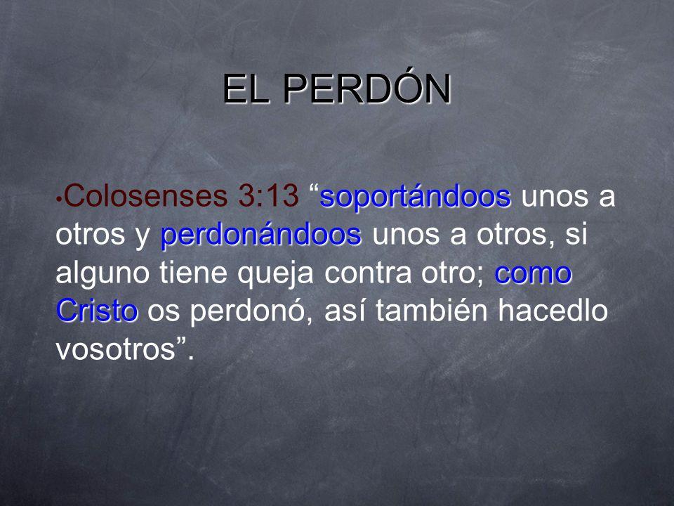 EL PERDÓN soportándoos perdonándoos como Cristo Colosenses 3:13 soportándoos unos a otros y perdonándoos unos a otros, si alguno tiene queja contra ot