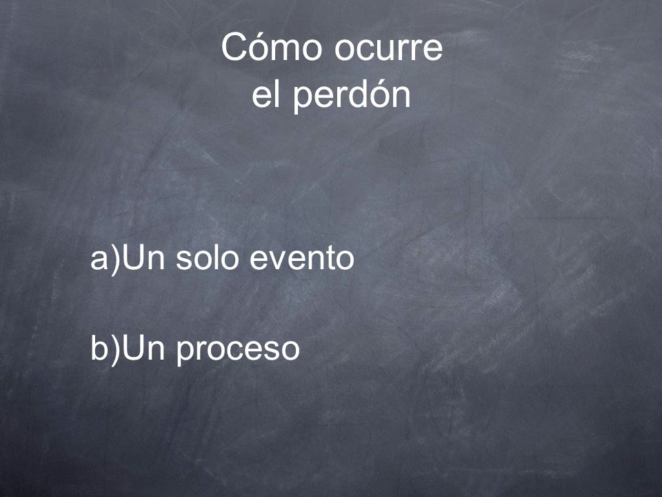 Cómo ocurre el perdón a) Un solo evento b) Un proceso