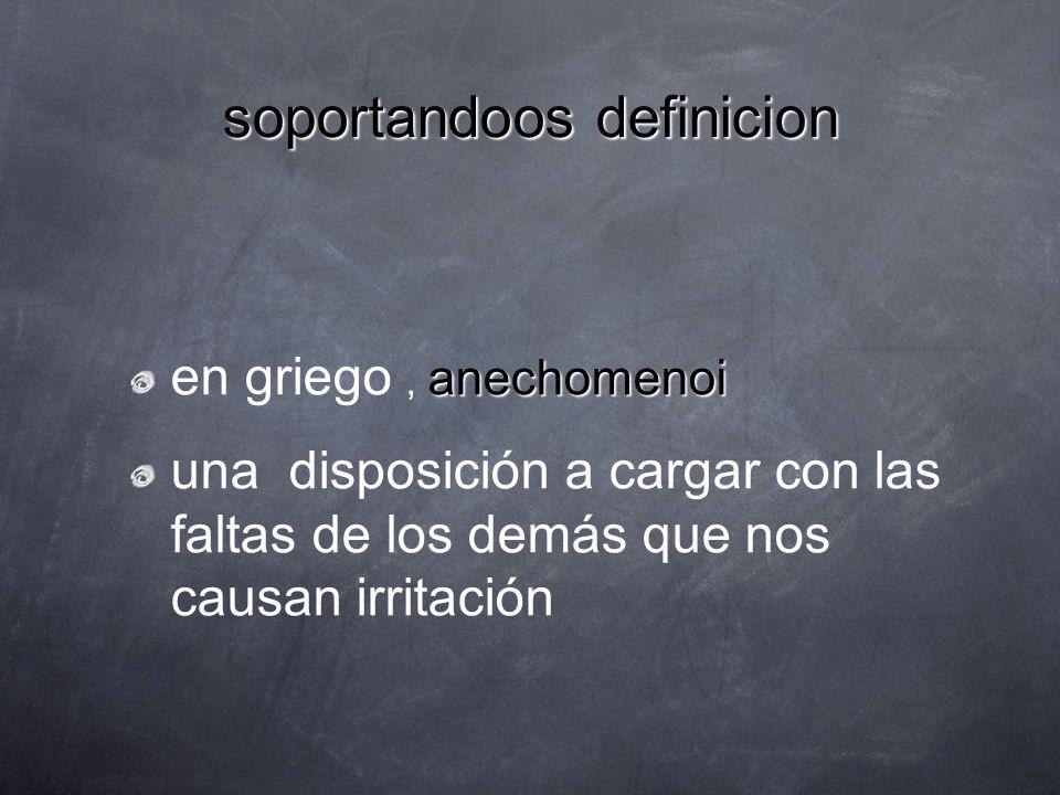 soportandoos definicion anechomenoi en griego, anechomenoi una disposición a cargar con las faltas de los demás que nos causan irritación