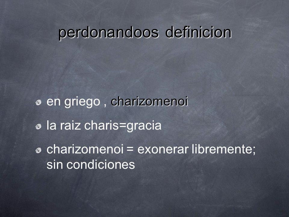 perdonandoos definicion charizomenoi en griego, charizomenoi la raiz charis=gracia charizomenoi = exonerar libremente; sin condiciones